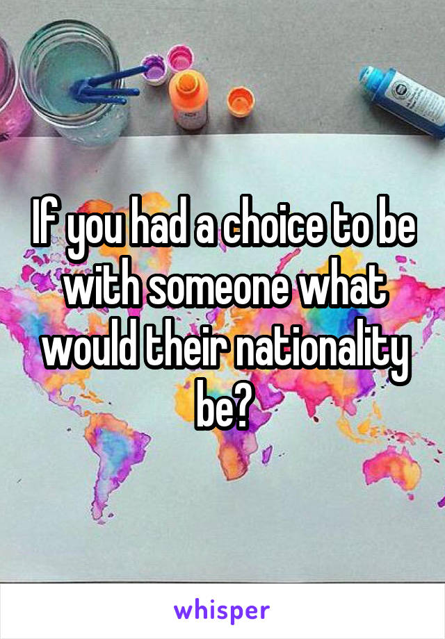 If you had a choice to be with someone what would their nationality be?