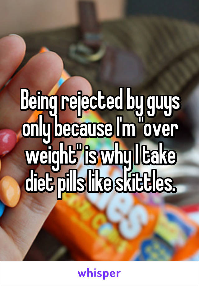 """Being rejected by guys only because I'm """"over weight"""" is why I take diet pills like skittles."""