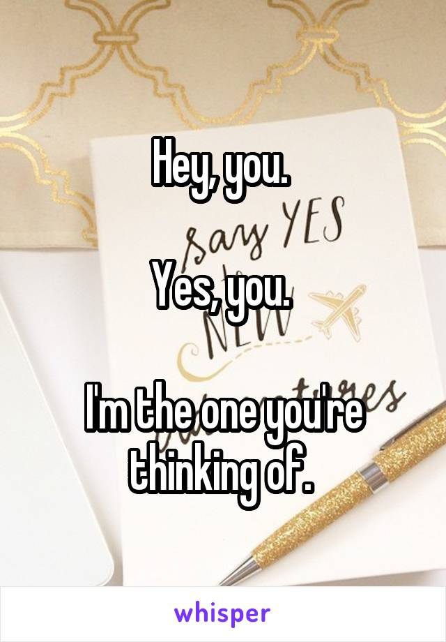 Hey, you.   Yes, you.   I'm the one you're thinking of.