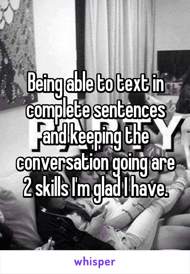Being able to text in complete sentences and keeping the conversation going are 2 skills I'm glad I have.