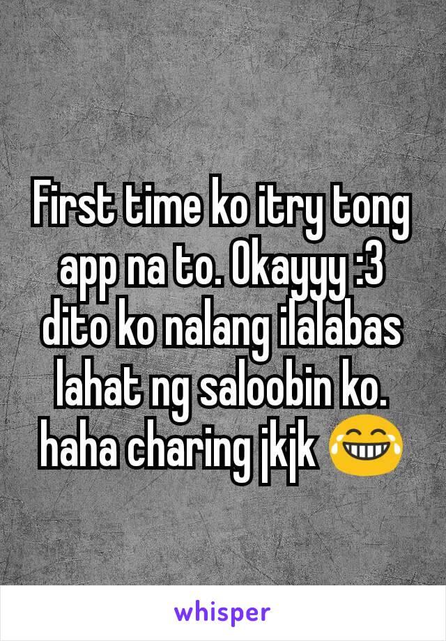 First time ko itry tong app na to. Okayyy :3 dito ko nalang ilalabas lahat ng saloobin ko. haha charing jkjk 😂