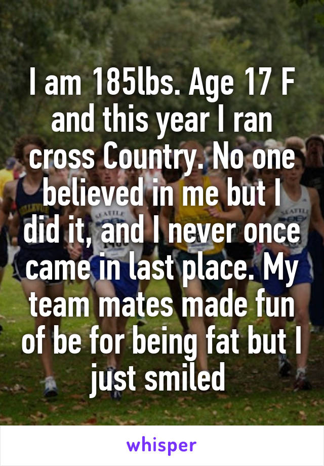 I am 185lbs. Age 17 F and this year I ran cross Country. No one believed in me but I did it, and I never once came in last place. My team mates made fun of be for being fat but I just smiled