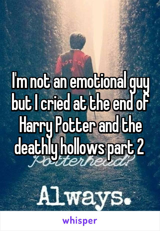 I'm not an emotional guy but I cried at the end of Harry Potter and the deathly hollows part 2