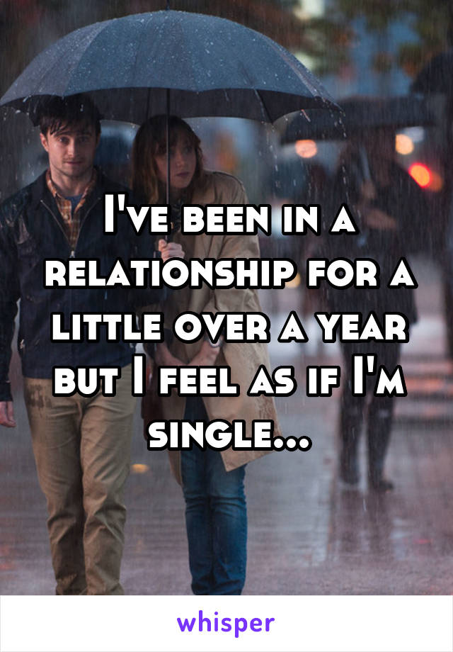 I've been in a relationship for a little over a year but I feel as if I'm single...