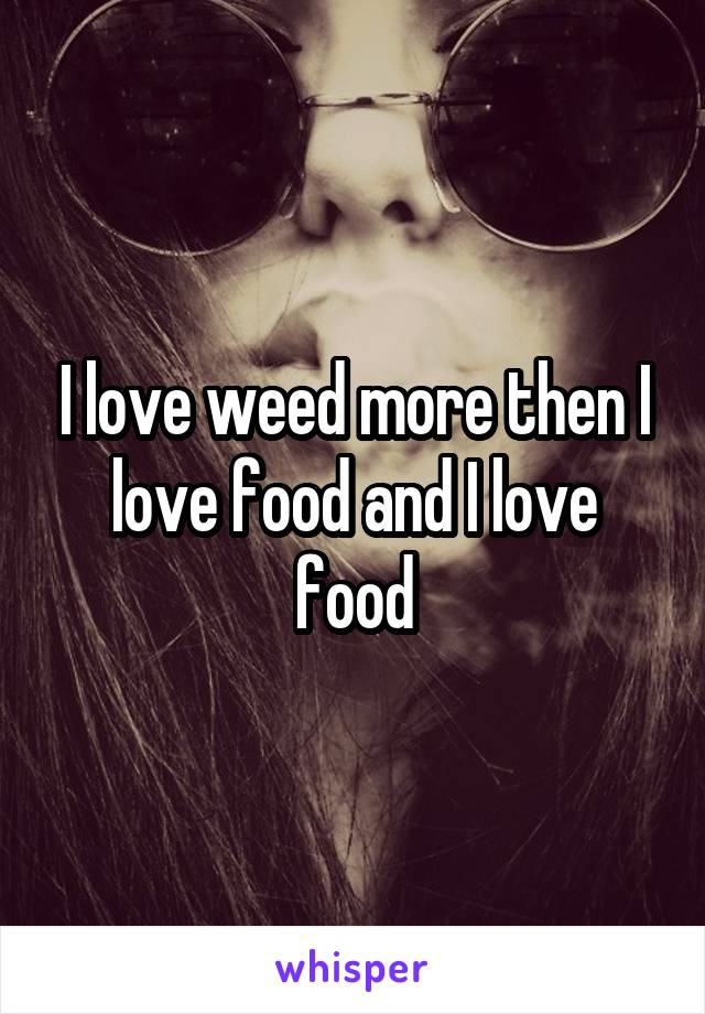 I love weed more then I love food and I love food