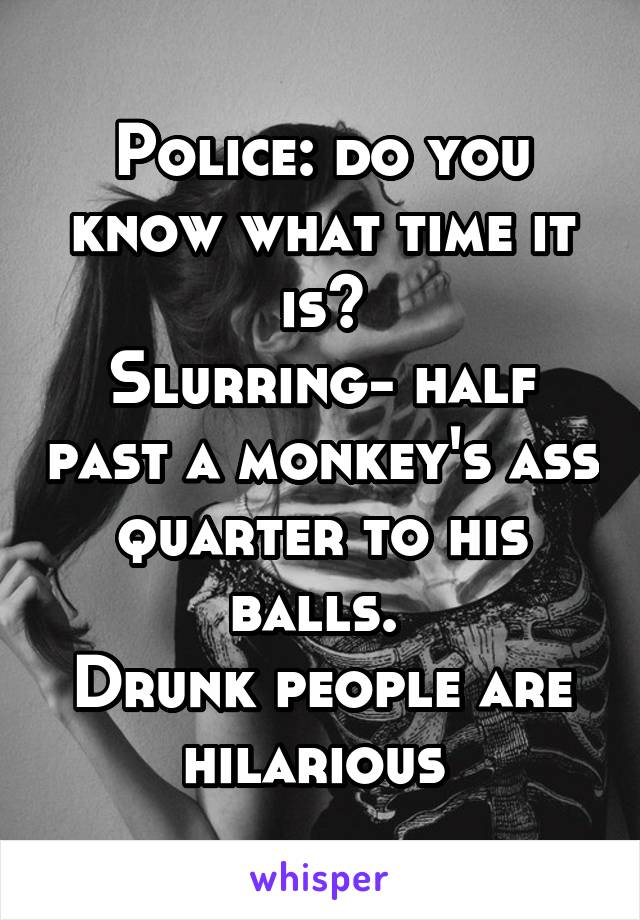 Police: do you know what time it is? Slurring- half past a monkey's ass quarter to his balls.  Drunk people are hilarious