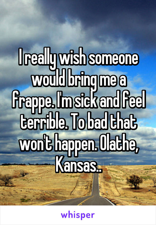 I really wish someone would bring me a frappe. I'm sick and feel terrible. To bad that won't happen. Olathe, Kansas..