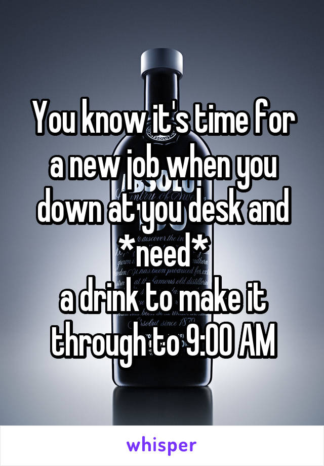 You know it's time for a new job when you down at you desk and *need* a drink to make it through to 9:00 AM