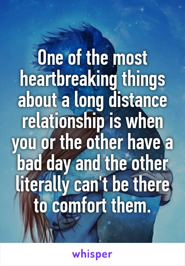 One of the most heartbreaking things about a long distance relationship is when you or the other have a bad day and the other literally can't be there to comfort them.