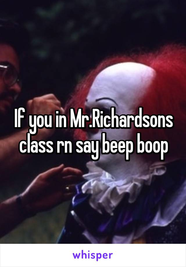 If you in Mr.Richardsons class rn say beep boop