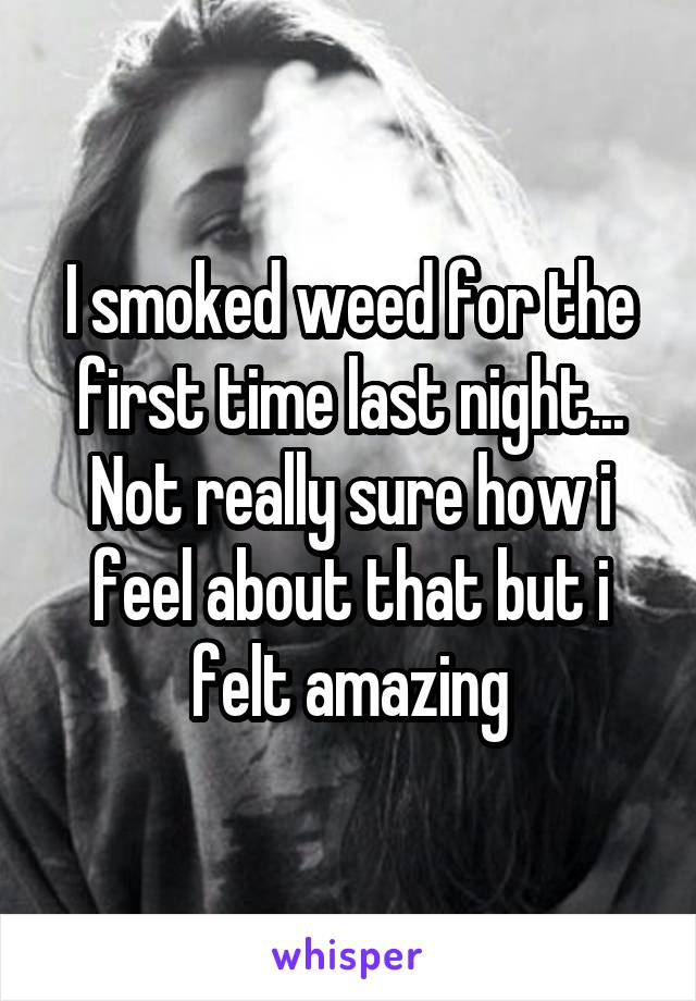 I smoked weed for the first time last night... Not really sure how i feel about that but i felt amazing