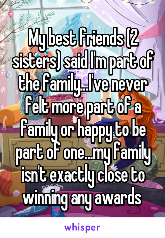 My best friends (2 sisters) said I'm part of the family...I've never felt more part of a family or happy to be part of one...my family isn't exactly close to winning any awards