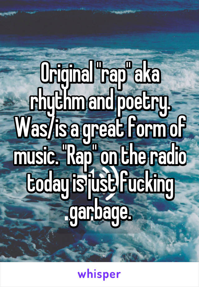 """Original """"rap"""" aka rhythm and poetry. Was/is a great form of music. """"Rap"""" on the radio today is just fucking garbage."""
