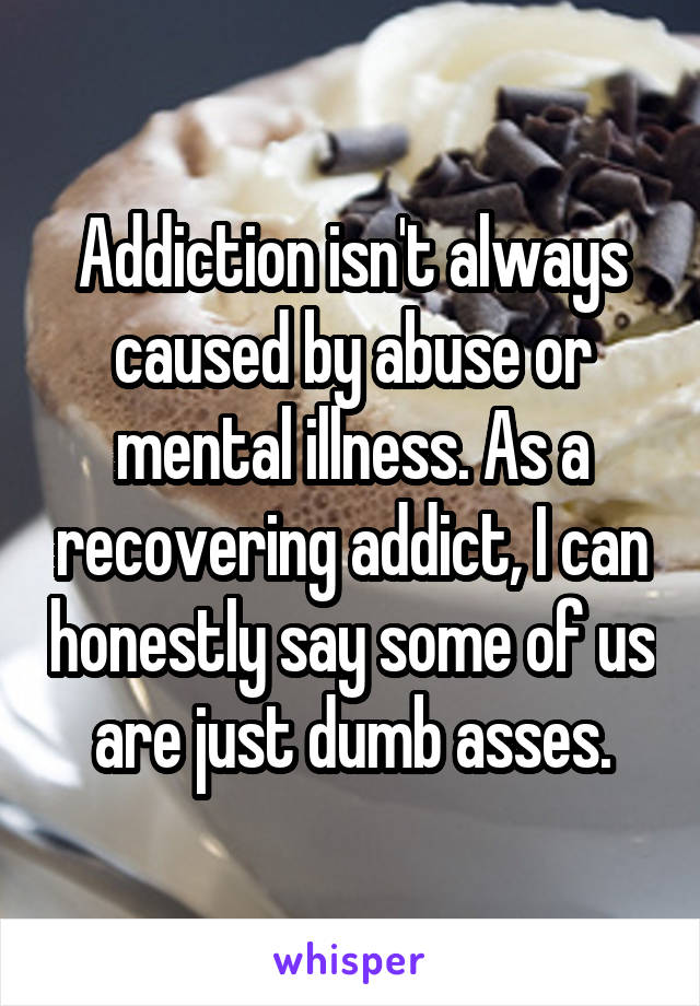 Addiction isn't always caused by abuse or mental illness. As a recovering addict, I can honestly say some of us are just dumb asses.