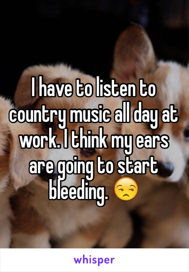 I have to listen to country music all day at work. I think my ears are going to start bleeding. 😒