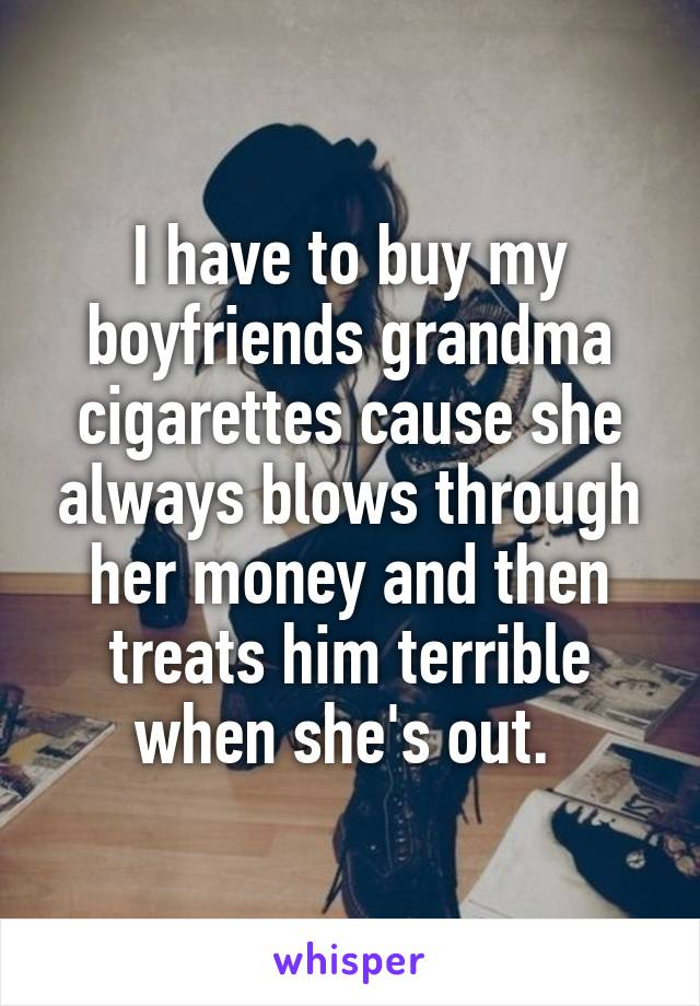 I have to buy my boyfriends grandma cigarettes cause she always blows through her money and then treats him terrible when she's out.