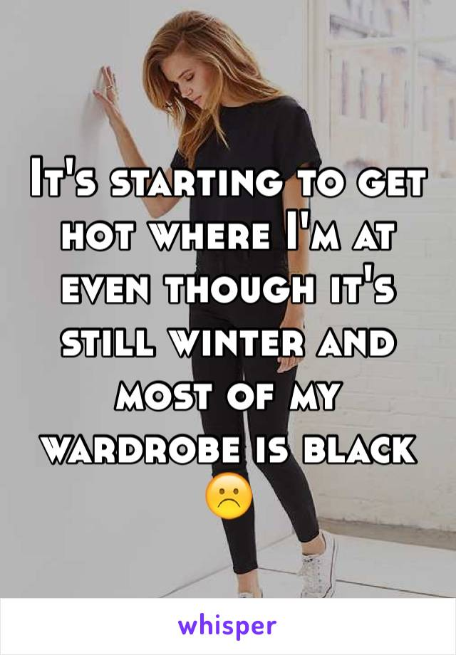 It's starting to get hot where I'm at even though it's still winter and most of my wardrobe is black ☹️
