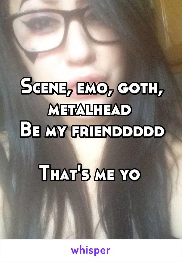 Scene, emo, goth, metalhead  Be my frienddddd  That's me yo