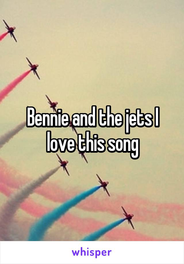 Bennie and the jets I love this song
