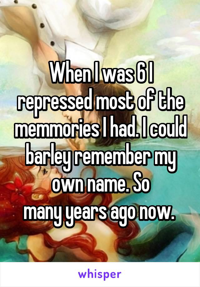 When I was 6 I repressed most of the memmories I had. I could barley remember my own name. So many years ago now.