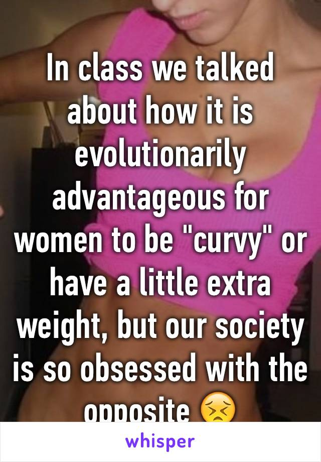 "In class we talked about how it is evolutionarily advantageous for women to be ""curvy"" or have a little extra weight, but our society is so obsessed with the opposite 😣"