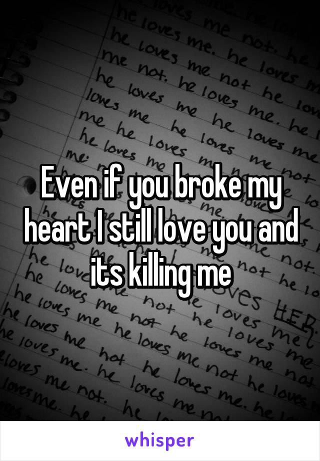 Even if you broke my heart I still love you and its killing me