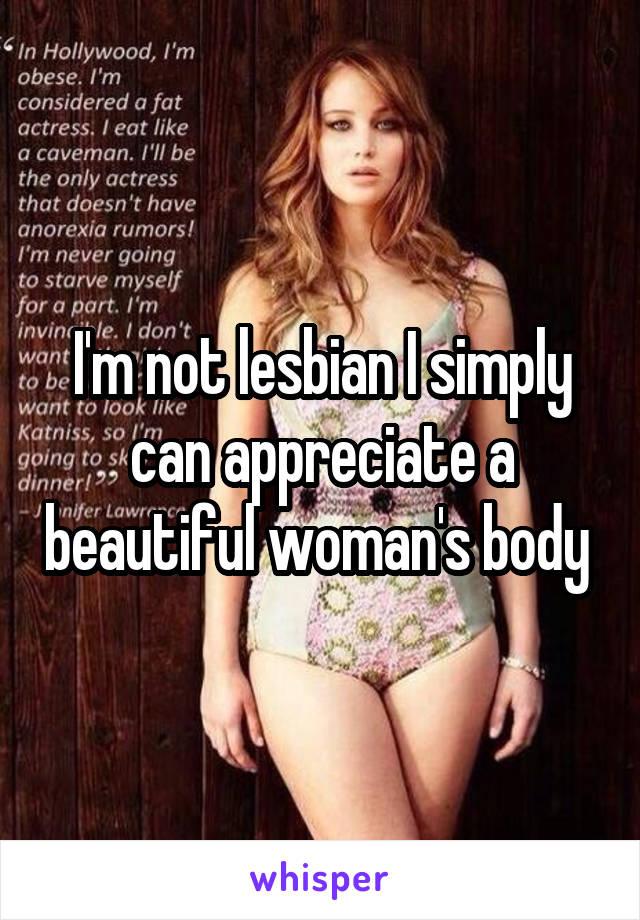 I'm not lesbian I simply can appreciate a beautiful woman's body
