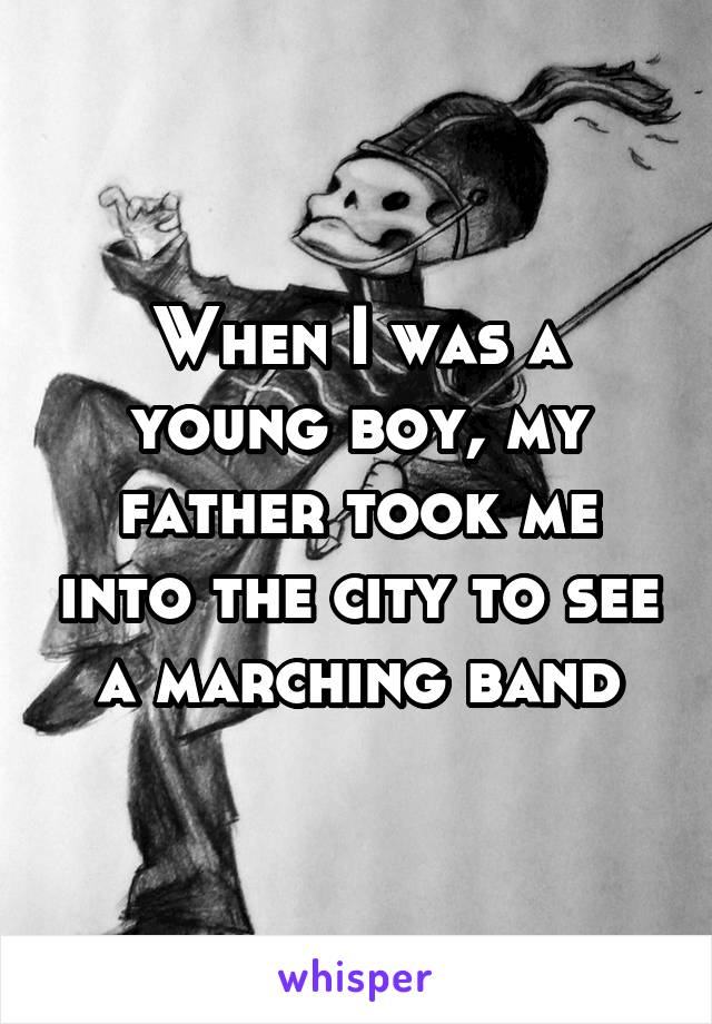 When I was a young boy, my father took me into the city to see a marching band