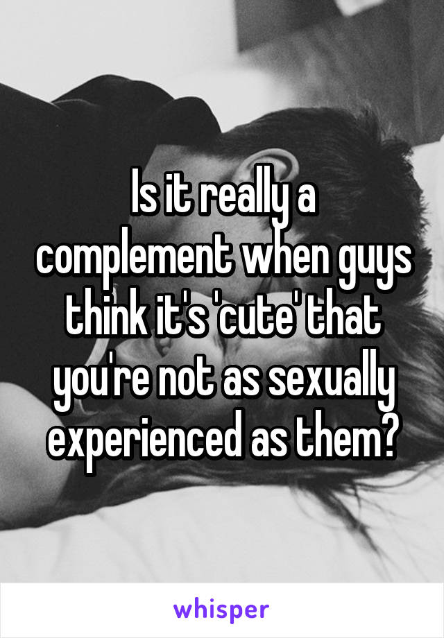 Is it really a complement when guys think it's 'cute' that you're not as sexually experienced as them?