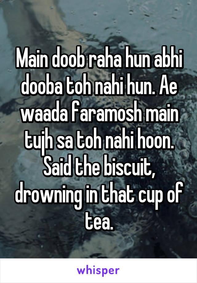 Main doob raha hun abhi dooba toh nahi hun. Ae waada faramosh main tujh sa toh nahi hoon. Said the biscuit, drowning in that cup of tea.