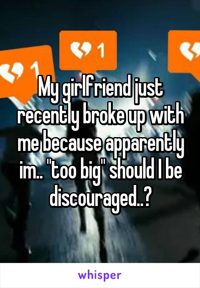 """My girlfriend just recently broke up with me because apparently im.. """"too big"""" should I be discouraged..?"""