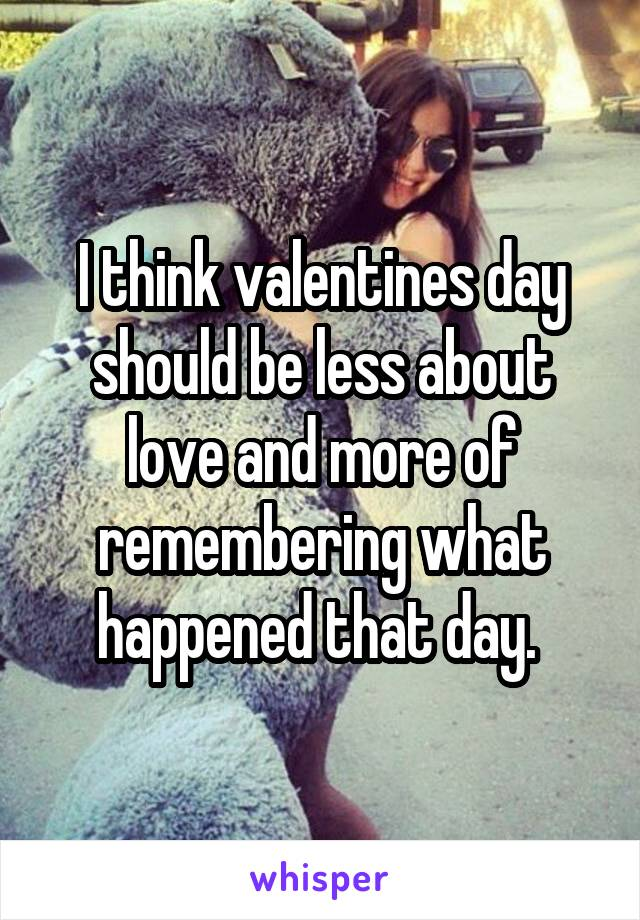 I think valentines day should be less about love and more of remembering what happened that day.