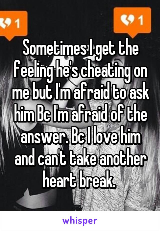 Sometimes I get the feeling he's cheating on me but I'm afraid to ask him Bc I'm afraid of the answer. Bc I love him and can't take another heart break.
