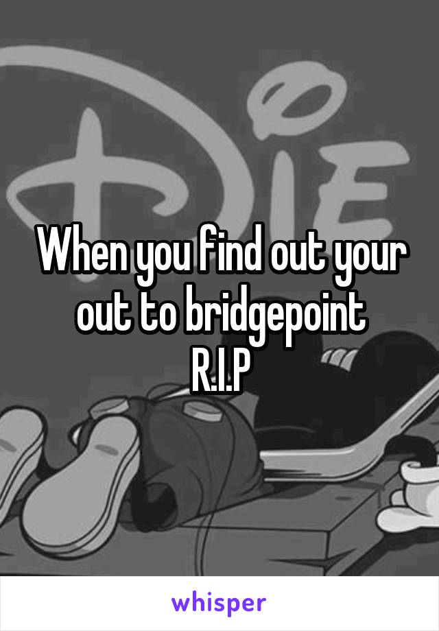 When you find out your out to bridgepoint R.I.P