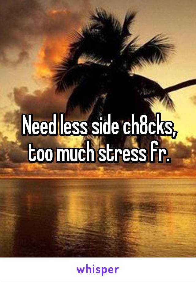 Need less side ch8cks, too much stress fr.