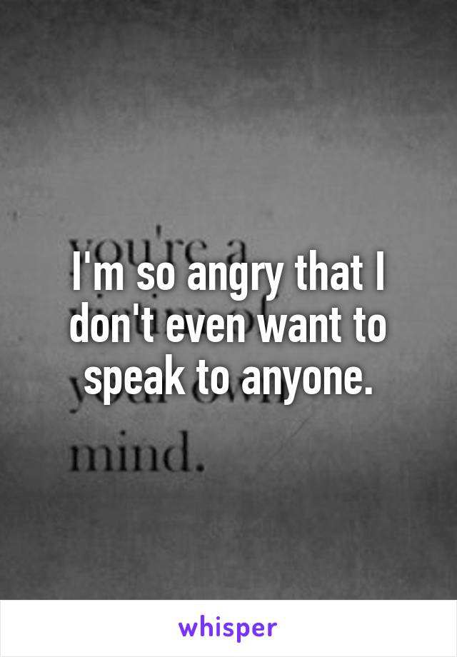 I'm so angry that I don't even want to speak to anyone.