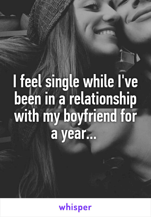 I feel single while I've been in a relationship with my boyfriend for a year...