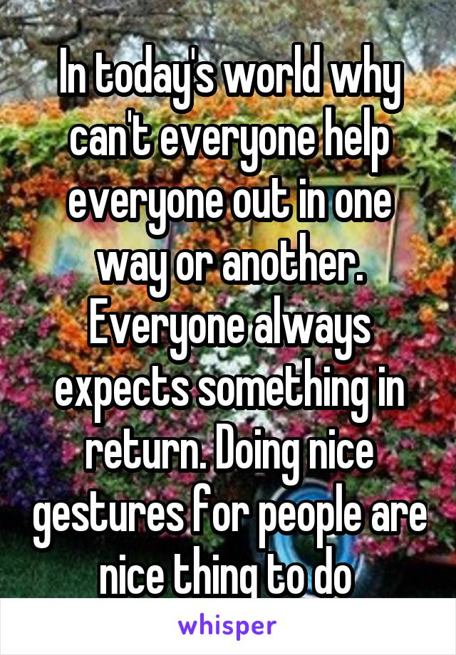 In today's world why can't everyone help everyone out in one way or another. Everyone always expects something in return. Doing nice gestures for people are nice thing to do