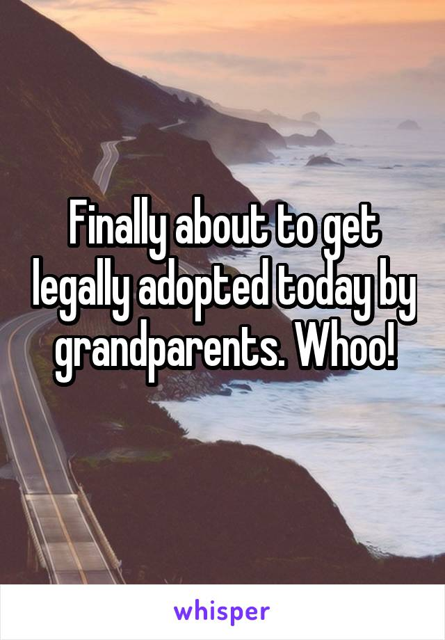 Finally about to get legally adopted today by grandparents. Whoo!