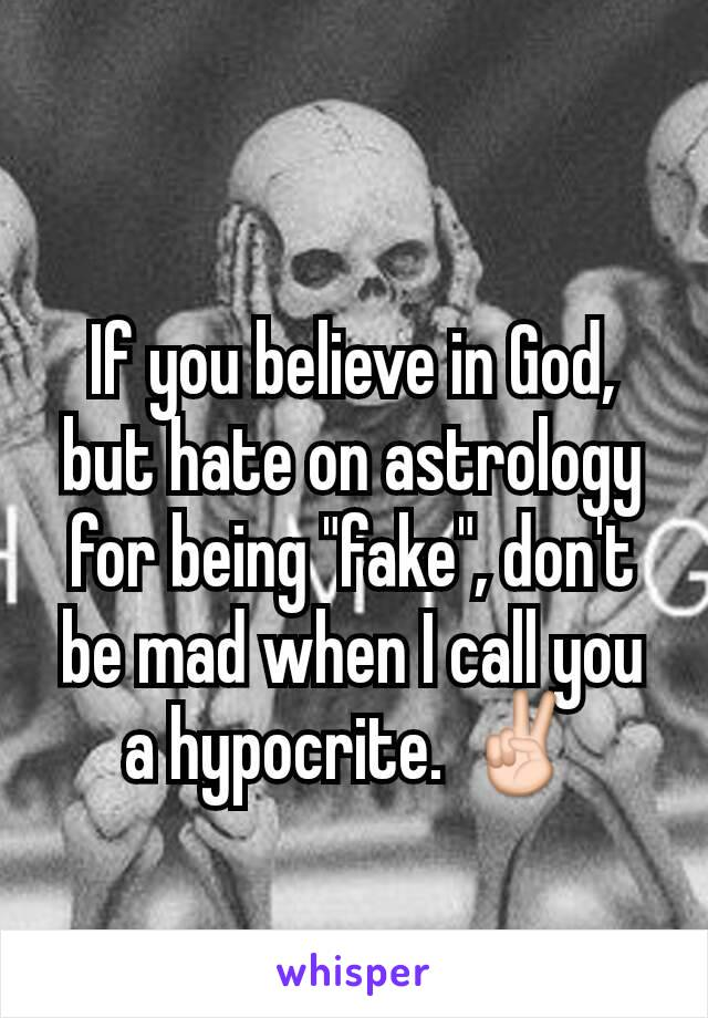 """If you believe in God, but hate on astrology for being """"fake"""", don't be mad when I call you a hypocrite. ✌"""