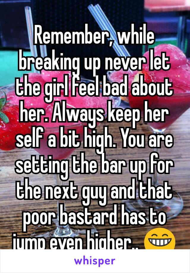 Remember, while breaking up never let the girl feel bad about her. Always keep her self a bit high. You are setting the bar up for the next guy and that poor bastard has to jump even higher.. 😁