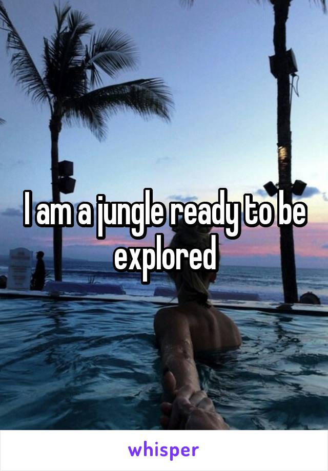 I am a jungle ready to be explored