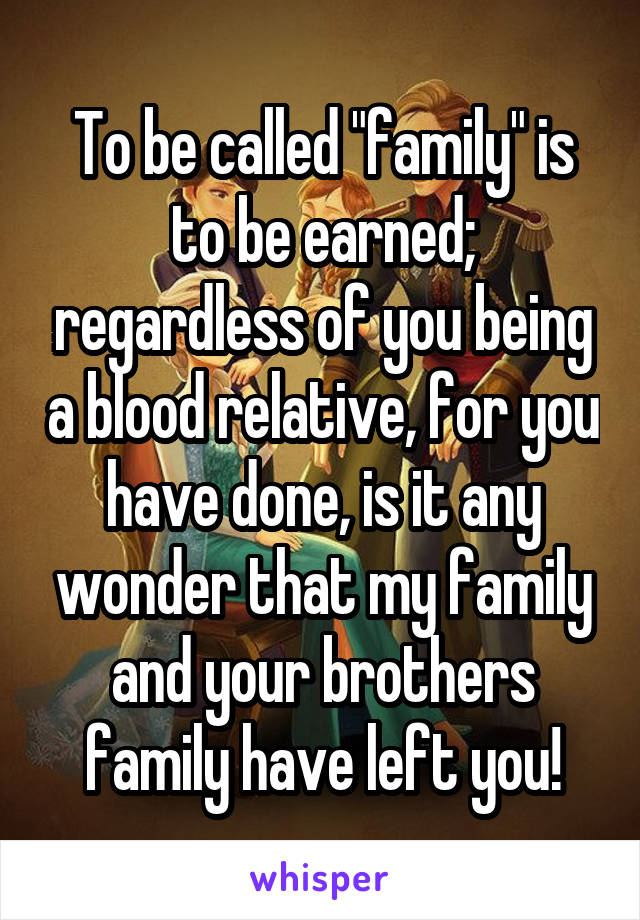 """To be called """"family"""" is to be earned; regardless of you being a blood relative, for you have done, is it any wonder that my family and your brothers family have left you!"""