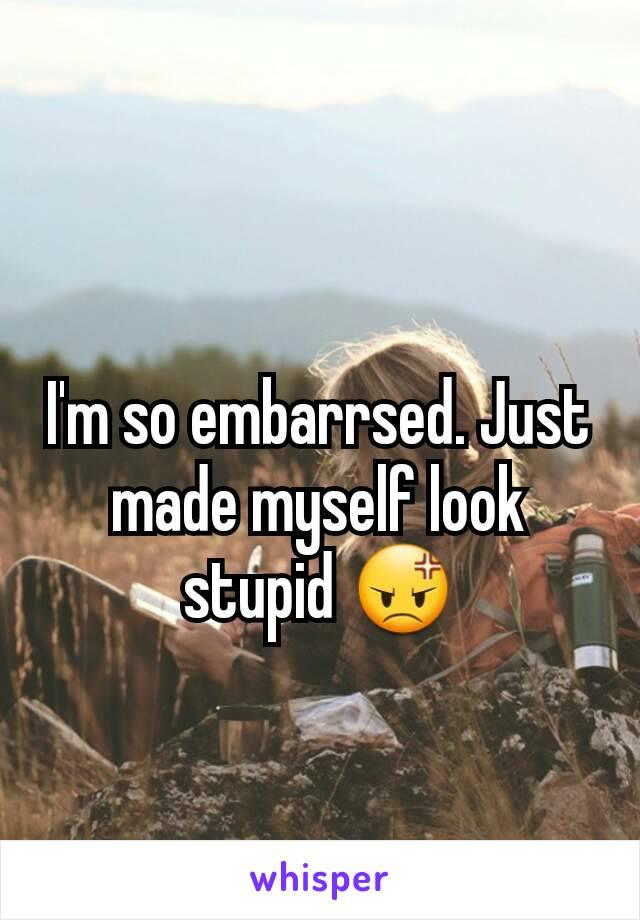 I'm so embarrsed. Just made myself look stupid 😡