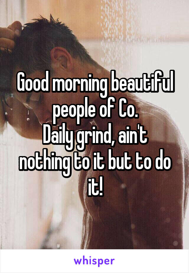Good morning beautiful people of Co. Daily grind, ain't nothing to it but to do it!