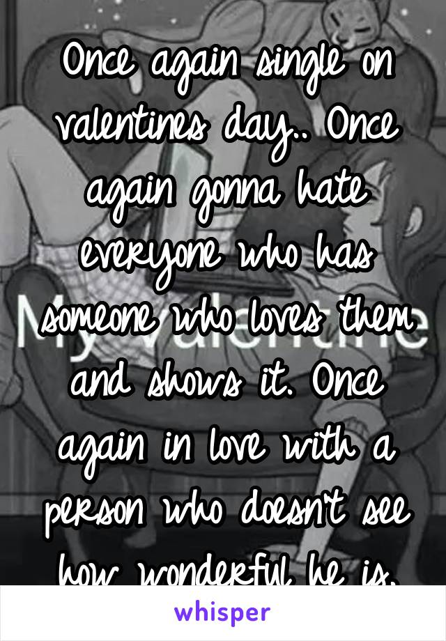 Once again single on valentines day.. Once again gonna hate everyone who has someone who loves them and shows it. Once again in love with a person who doesn't see how wonderful he is.
