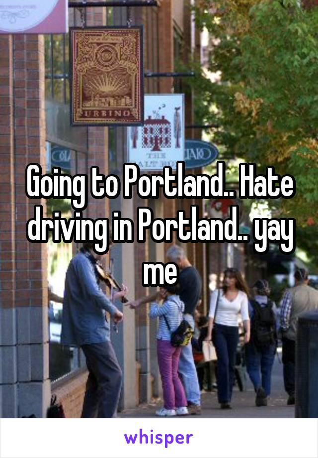 Going to Portland.. Hate driving in Portland.. yay me