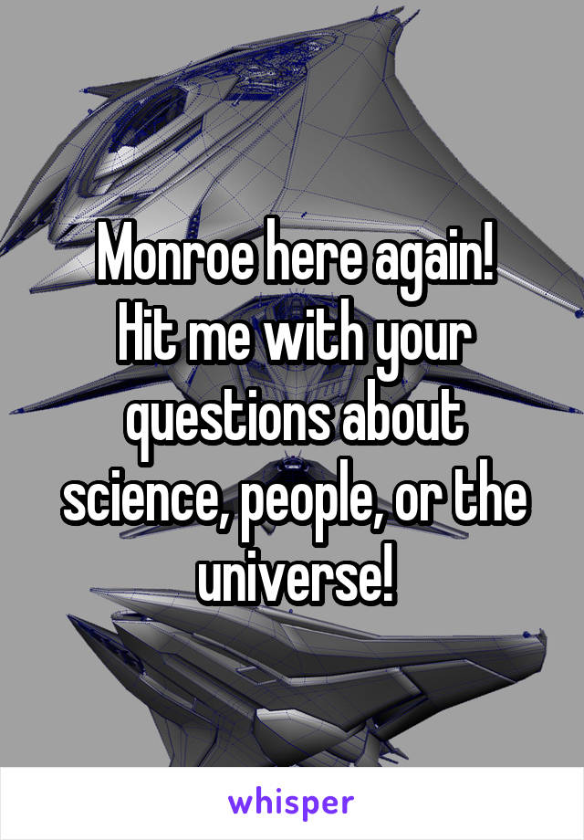 Monroe here again! Hit me with your questions about science, people, or the universe!
