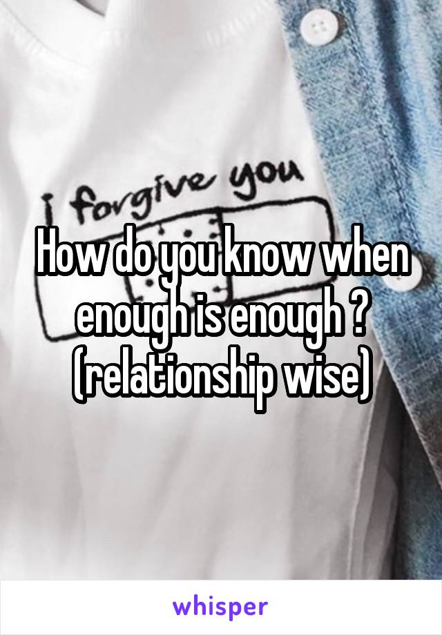 How do you know when enough is enough ? (relationship wise)