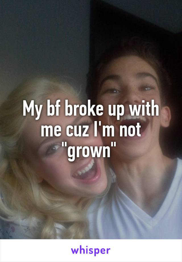 """My bf broke up with me cuz I'm not """"grown"""""""